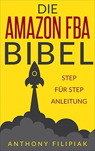 Die Amazon FBA Bibel: Schritt für Schritt Anleitung für das Verkaufen bei Amazon - Das Amazon FBA Buch auf Deutsch: Auf Amazon verkaufen leicht gemacht: Import, Verkauf Versand beim Marktplatz Riesen