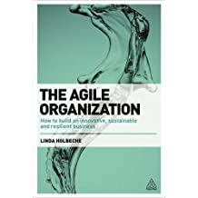 The Agile Organization: How to Build an innovative, sustainable and resilient business
