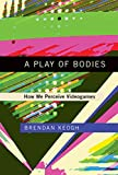 A Play of Bodies: How We Perceive Videogames (The MIT Press) (English Edition)