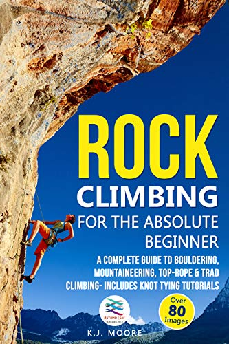 Rock Climbing for the Absolute Beginner: A Complete Guide to Bouldering, Mountaineering, Top-Rope & Trad Climbing- Includes Knot Tying Tutorials (English Edition)
