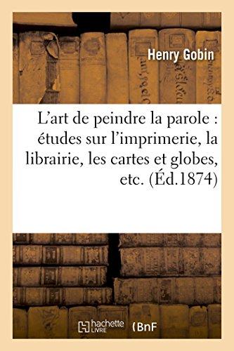 L'art de peindre la parole : études sur l'imprimerie, la librairie, les cartes et globes,: la fonderie en caractères, la stéréotypie, la polytypie, la lithographie, la gravure sur bois