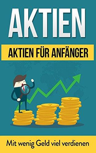 Aktien: Aktien für Anfänger: Mit wenig Geld viel verdienen (Aktien für Einsteiger, Aktien Basics, Börse leicht verständlich, Vermögensbildung, Geld anlegen, finanzielle Intelligenz)