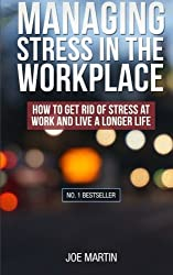 Managing Stress in the Workplace: How To Get Rid Of Stress At Work And Live A Longer Life ((Stress Management) How to deal with office stress) (Volume 1) by Joe Martin (2014-01-24)