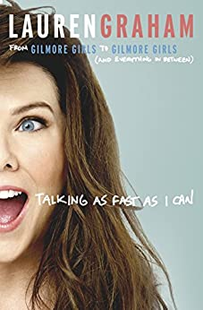 Talking As Fast As I Can: From Gilmore Girls to Gilmore Girls, and Everything in Between by [Graham, Lauren]