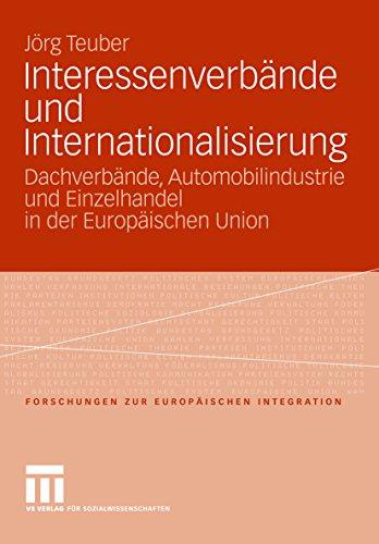 Interessenverbände und Internationalisierung: Dachverbände, Automobilindustrie und Einzelhandel in der Europäischen Union (Forschungen zur Europäischen Integration 21)