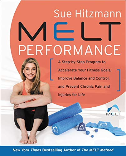 MELT Performance: A Step-by-Step Program to Accelerate Your Fitness Goals, Improve Balance and Control, and Prevent Chronic Pain and Injuries for Life