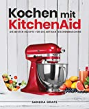Kochen mit KitchenAid©: Die besten Rezepte für die Artisan Küchenmaschine