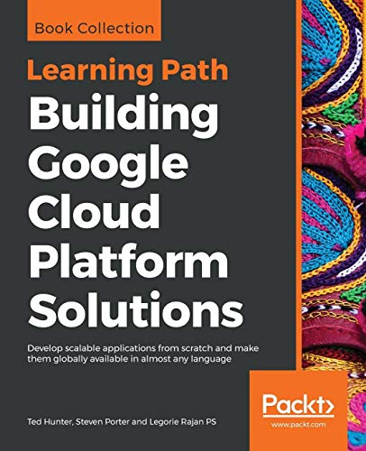 Building Google Cloud Platform Solutions: Develop scalable applications from scratch and make them globally available in almost any language (Google Ted)