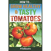 How To Grow Healthy & Tasty Tomatoes: Quick Start Guide by HTeBooks (2016-07-01)