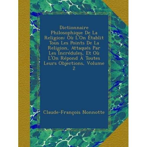 Dictionnaire Philosophique De La Religion: Où L'On Établit Tous Les Points De La Religion, Attaqués Par Les Incrédules, Et Où L'On Répond À Toutes Leurs Objections, Volume 2