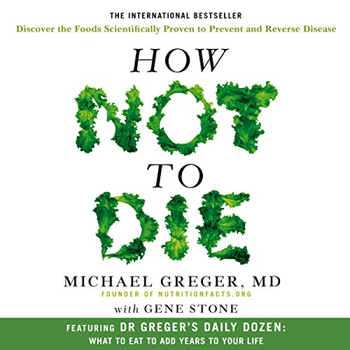 How Not to Die: Discover the foods scientifically proven to prevent and reverse disease -
