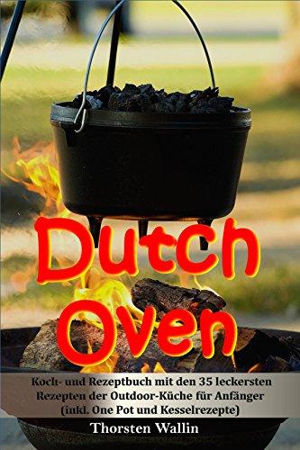 Dutch Oven: Koch- und Rezeptbuch mit den 35 leckersten Rezepten der Outdoor-Küche für Anfänger (inkl. One Pot und Kesselrezepte)