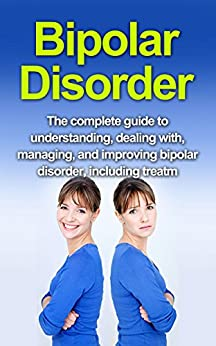 Bipolar Disorder: The complete guide to understanding