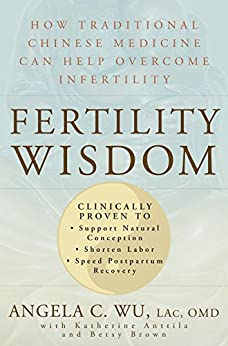 Fertility Wisdom:How Traditional Chinese Medicine Can Help Overcome Infertility by [Wu, Angela C., Anttila, Katherine, Brown, Betsy]