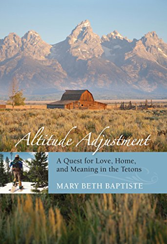 Altitude Adjustment: A Quest for Love, Home, and Meaning in the Tetons (English Edition)
