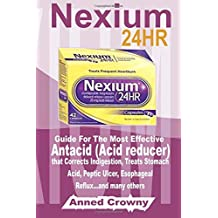 Nexium 24HR: Guide For The Most Effective Antacid (Acid reducer) that Corrects Indigestion, Treats Stomach Acid, Peptic Ulcer, Esophageal Reflux...and many others