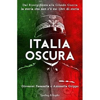 Italia Oscura. Dal Risorgimento Alla Grande Guerra, La Storia Che Non C'è Nei Libri Di Storia