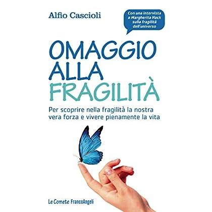 Omaggio Alla Fragilità. Per Scoprire Nella Fragilità La Nostra Vera Forza E Vivere Pienamente La Vita (Le Comete Vol. 260)