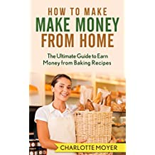 HOW TO MAKE MONEY: HOME BUSINESS: 7 Steps Make Money from Baking (Small Business, Start Up, Bakery, Home Business) (English Edition)