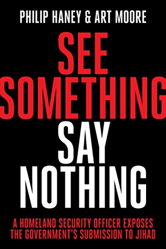See Something, Say Nothing: A Homeland Security Officer Exposes the Government's Submission to Jihad by [Haney, Philip, Moore, Art]