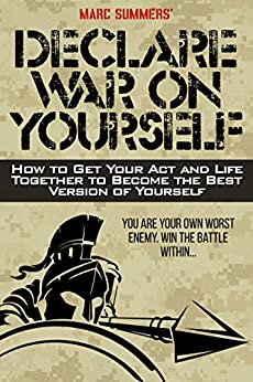 Declare War on Yourself: How to Get Your Act and Life Together to Become The Best Version of Yourself (English Edition) di [Summers, Marc]