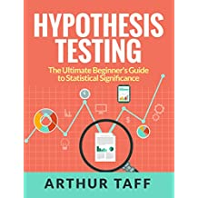 Hypothesis Testing: The Ultimate Beginner's Guide to Statistical Significance (English Edition)