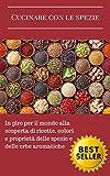 Cucinare con le spezie: In giro per il mondo alla scoperta di ricette, colori e proprietà delle spezie e delle erbe aromatiche