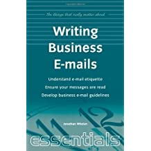 Writing Business Emails: Understand e-mail etiquette, ensure your messages are read, develop business e-mail guidelines (Things That Really Matter) by Jonathan Whelan (2000-04-01)