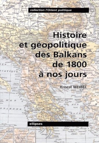 Histoire et géopolitique des Balkans de 1800 à nos jours par Ernest Weibel