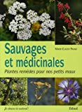 Sauvages et médicinales : Plantes remèdes pour nos petits maux
