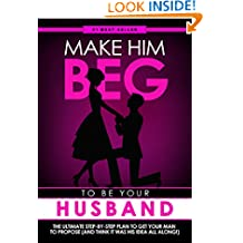 Make Him BEG to Be Your Husband: The Ultimate Step-By-Step Plan to Get Your Man to Propose (and Think It Was His Idea All Along!)