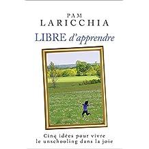 Libre d'apprendre : Cinq idées pour vivre le unschooling dans la joie (French Edition)