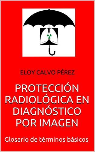 PROTECCIÓN RADIOLÓGICA EN DIAGNÓSTICO POR IMAGEN: Glosario de términos básicos por Eloy Calvo Pérez