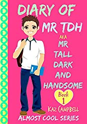 Diary of Mr TDH - (also known as) Mr Tall Dark and Handsome: My Life Has Changed! A Book for Girls aged 9 - 12 (Diary of Mr Tall, Dark and Handsome)