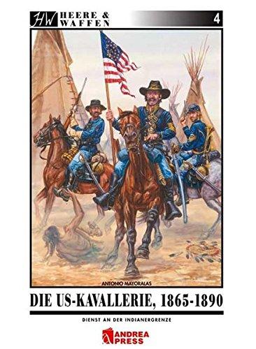 Die US-Kavallerie 1865-1890: Dienst an der Indianergrenze (Heere & Waffen) -