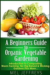 A Beginners Guide to Organic Vegetable Gardening: Introduction to Composting, Worm Farming, No Dig Raised & Wicking Gardens Plus More... (Simple Living) (English Edition)