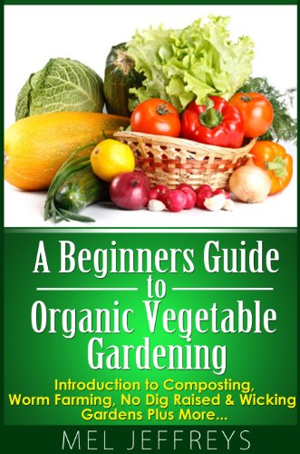 A Beginners Guide to Organic Vegetable Gardening: Introduction to Composting, Worm Farming, No Dig Raised & Wicking Gardens Plus More... (Simple Living)