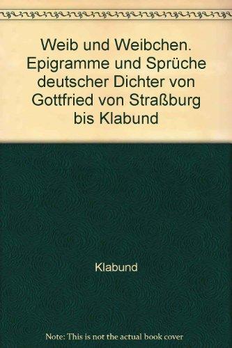 Weib und Weibchen. Epigramme und Sprüche deutscher Dichter von Gottfried von Straßburg bis Klabund
