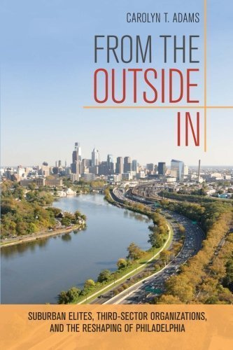 From the Outside In: Suburban Elites, Third-Sector Organizations, and the Reshaping of Philadelphia by Carolyn Adams (2014-09-29)