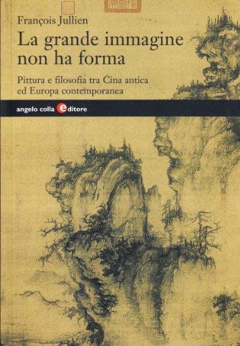 La grande immagine non ha forma. Pittura e filosofia tra Cina antica ed Europa contemporanea
