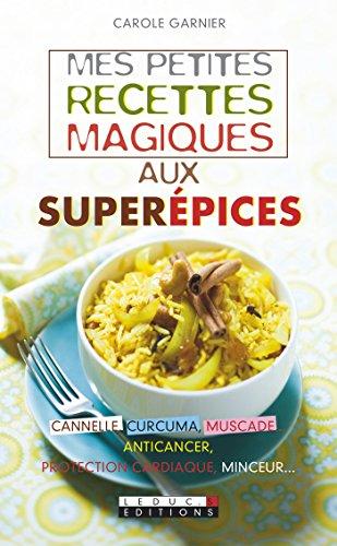 Mes petites recettes magiques aux superépices: Cannelle, curcuma, muscade… anticancer, protection cardiaque, minceur par Carole Garnier