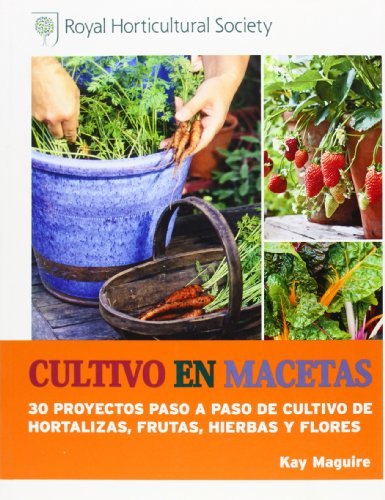 Cultivo En Macetas. 30 Proyectos Paso A Paso De Cultivo De Hortalizas, Frutas, Hierbas Y Flores por Kay Maguire