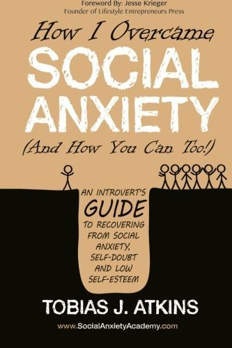 How I Overcame Social Anxiety: An Introvert's Guide to Recovering From Social Anxiety, Self-Doubt and Low Self-Esteem by Tobias J. Atkins (2016-04-18)