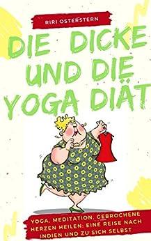 Die Dicke und die Yoga Diät: Yoga, Meditation, gebrochene Herzen heilen: Eine Reise nach Indien und zu sich selbst.
