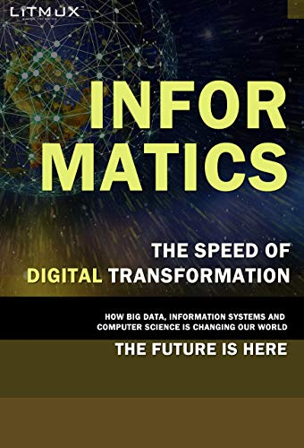 Informatics: The Speed Of Digital Transformation. How Big Data, Information Systems And Computer Science Is Changing Our World, The Future Is Here (English Edition)