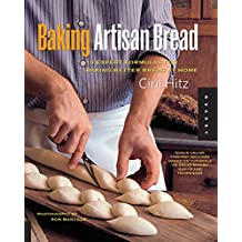 Baking Artisan Bread: 10 Expert Formulas for Baking Better Bread at Home Includes Baguettes, Focaccia, Brioches, Croissants, Challah, and More!
