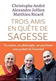 Trois amis en quete de sagesse - Un moine , un philosophe , un psychiatre nous parlent de l'essentiel (French Edition) by Matthieu Ricard (2016-01-19) - French and European Publications Inc - 19/01/2016