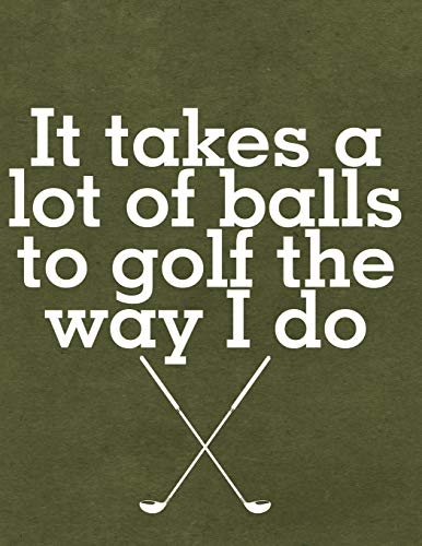 It Takes A Lot Of Balls To Golf The Way I Do: Notebook, Journal, Diary Or Sketchbook With Lined Paper -