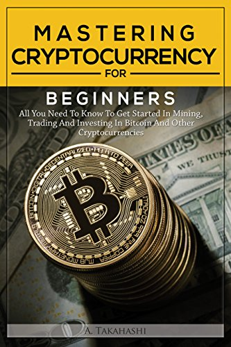 Cryptocurrency: Mastering Cryptocurrency For Beginners: All You Need To Know To Get Started In Mining, Trading And Investing In Bitcoin And Other Cryptocurrencies ... Litecoin, DASH Book 1) (English Edition)