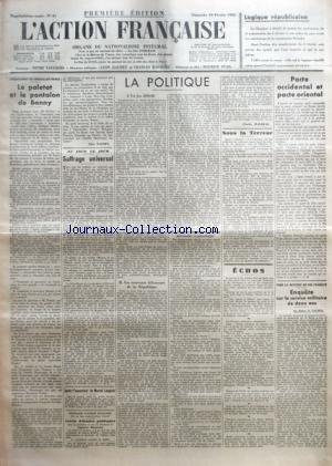 ACTION FRANCAISE (L') [No 41] du 10/02/1935 - L'ASSASSINAT DU CONSEILLER PRINCE - LE PALETOT ET LE PANTALON DE BONNY PAR LEON DAUDET - AU JOUR LE JOUR - SUFFRAGE UNIVERSEL PAR A. F. - APRES L'ASSASSINAT DE MARCEL LANGLOIS - LA POLITIQUE - UN JEU DIFFICILE - LES NOUVEAUX DEFENSEURS DE LA REPUBLIQUE - POUR FINANCER L'ACTION NECESSAIRE ET PROCHAINE PAR CHARLES MAURRAS - SOUS LA TERREUR - PACTE OCCIDENTAL ET PACTE ORIENTAL PAR J. B. - POUR LA DEFENSE DU SOL FRANCAIS - ENQUETE SUR LE SER par Collectif